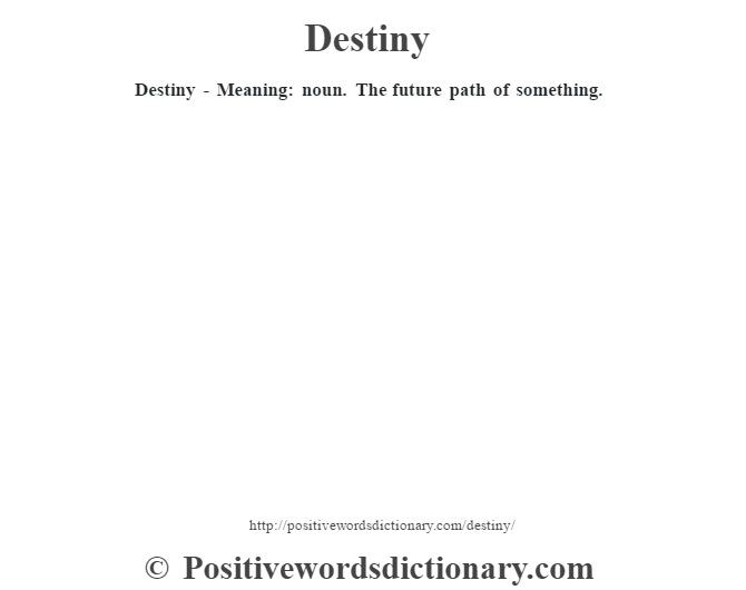 Destiny - Meaning: noun. The future path of something.