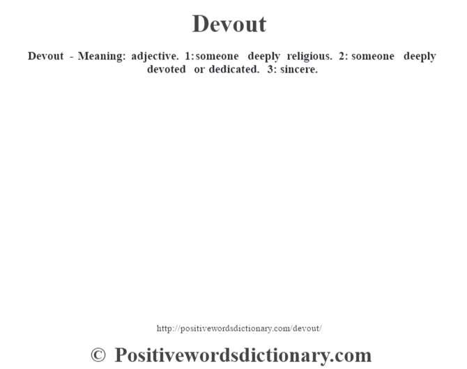 Devout - Meaning: adjective. 1: someone deeply religious. 2: someone deeply devoted or dedicated. 3: sincere.