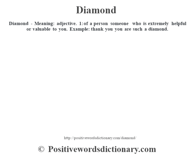 Diamond - Meaning: adjective. 1: of a person someone who is extremely helpful or valuable to you. Example: thank you you are such a diamond.
