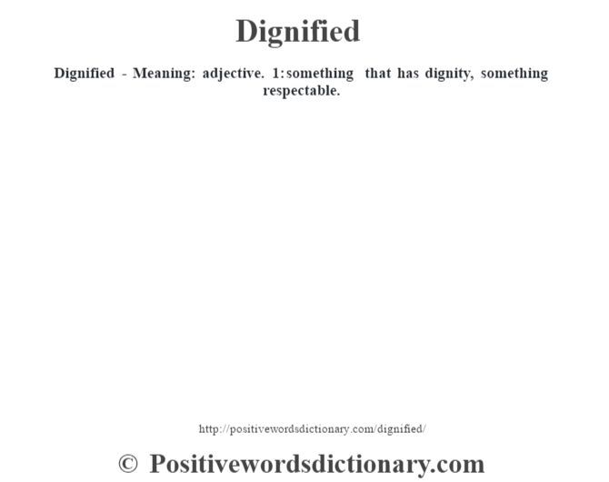 Dignified - Meaning: adjective. 1: something that has dignity, something respectable.