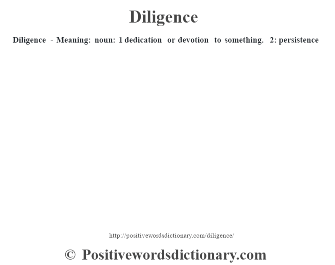 Diligence - Meaning: noun: 1 dedication or devotion to something. 2: persistence