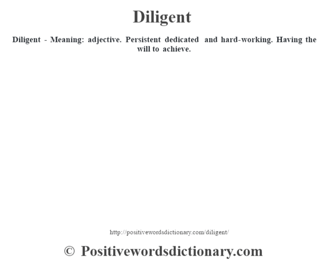 Diligent   Meaning: Adjective. Persistent Dedicated And Hard Working.  Having The Will