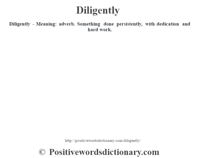 Diligently - Meaning: adverb. Something done persistently, with dedication and hard work.
