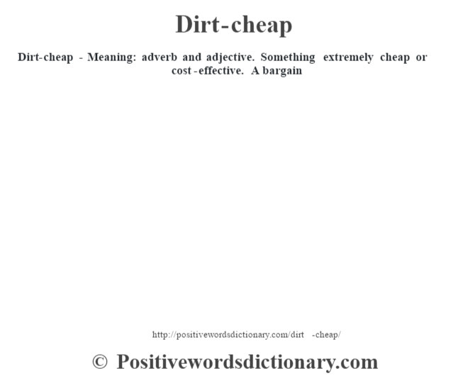 Dirt-cheap - Meaning: adverb and adjective. Something extremely cheap or cost-effective. A bargain