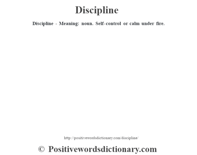 Discipline - Meaning: noun. Self-control or calm under fire.