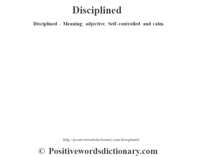 Disciplined - Meaning: adjective. Self-controlled and calm.