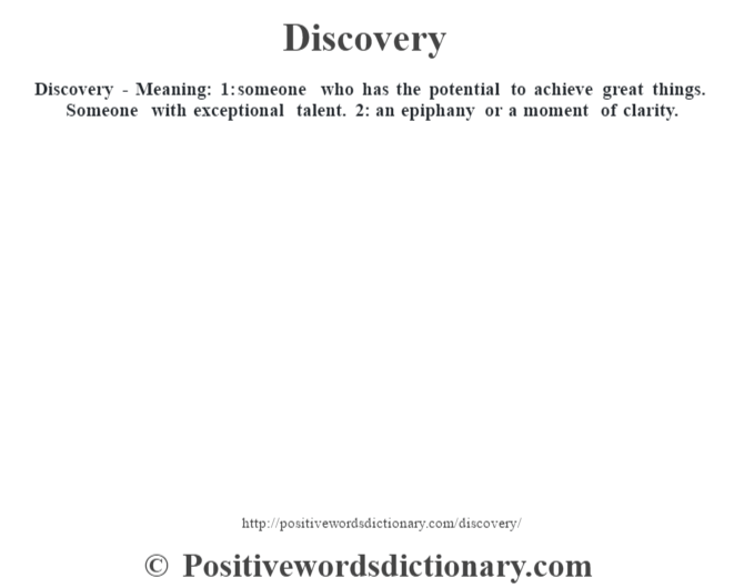 Discovery - Meaning: 1: someone who has the potential to achieve great things. Someone with exceptional talent. 2: an epiphany or a moment of clarity.
