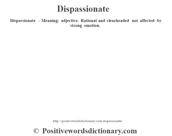 Dispassionate - Meaning: adjective. Rational and clearheaded not affected by strong emotion.