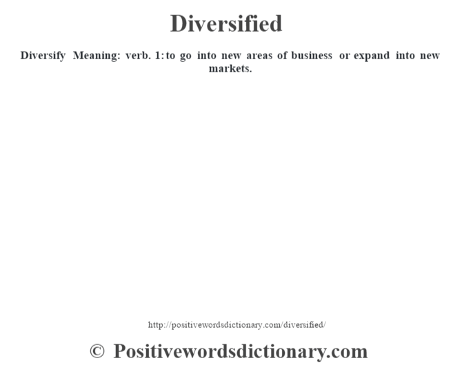Diversify – Meaning: verb. 1: to go into new areas of business or expand into new markets.