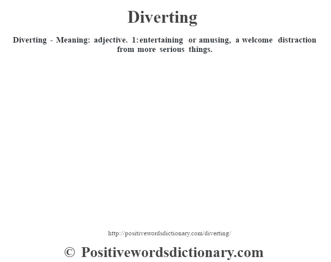 Diverting - Meaning: adjective. 1: entertaining or amusing, a welcome distraction from more serious things.