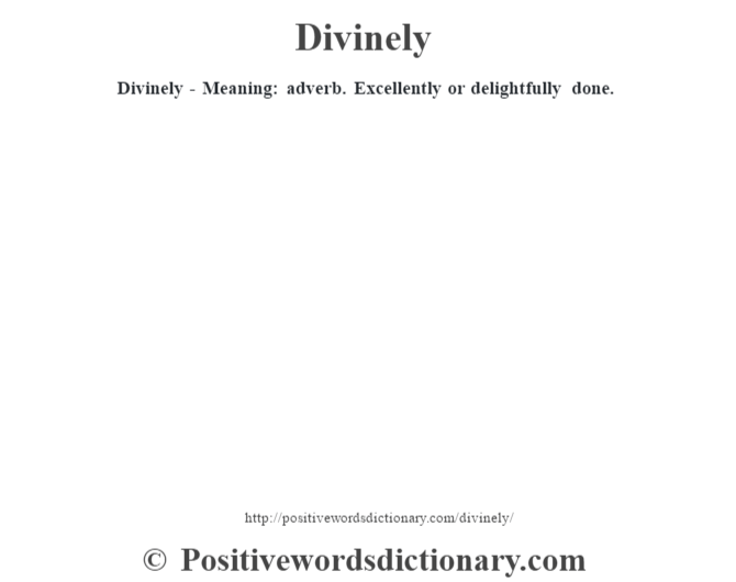 Divinely - Meaning: adverb. Excellently or delightfully done.
