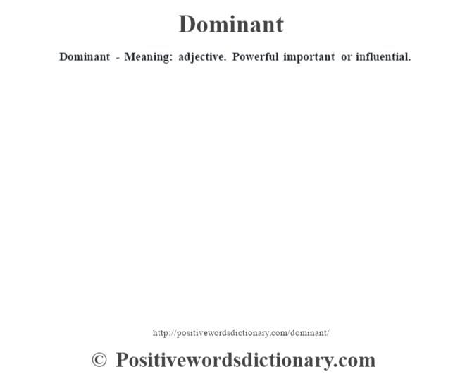 Dominant - Meaning: adjective. Powerful important or influential.