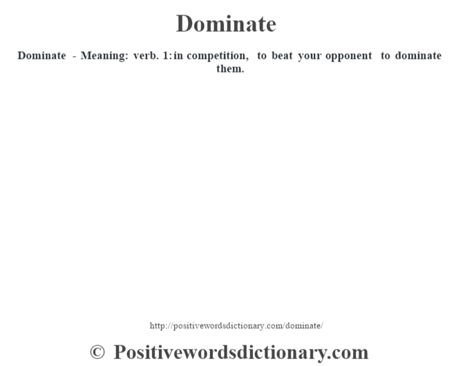 Dominate - Meaning: verb. 1: in competition, to beat your opponent to dominate them.