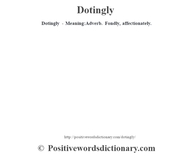 Dotingly - Meaning:Adverb. Fondly, affectionately.