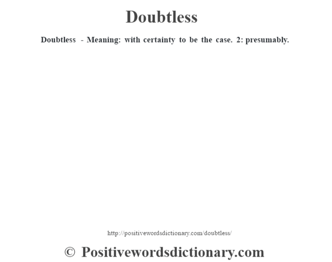 Doubtless - Meaning: with certainty to be the case. 2: presumably.