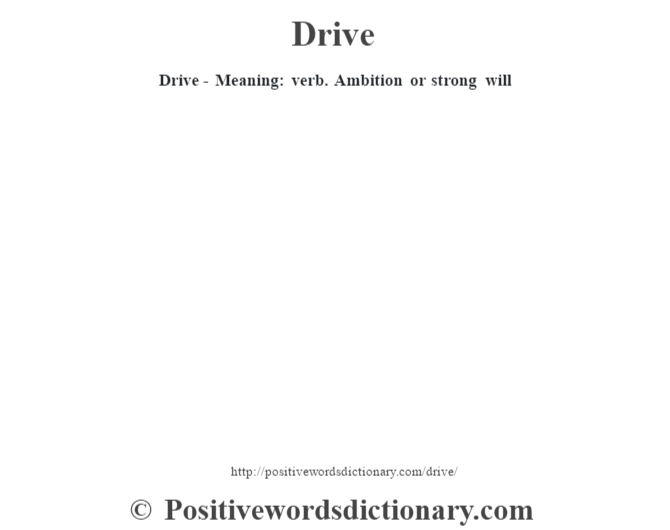 Drive - Meaning: verb. Ambition or strong will