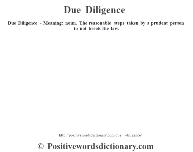 Due Diligence - Meaning: noun. The reasonable steps taken by a prudent person to not break the law.
