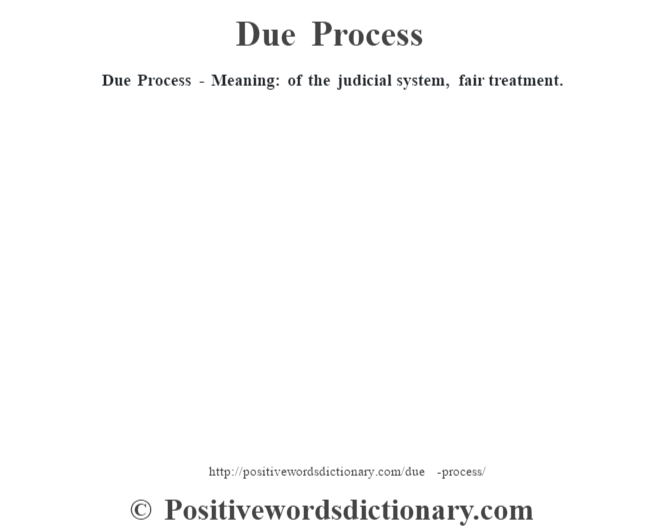 Due Process - Meaning: of the judicial system, fair treatment.