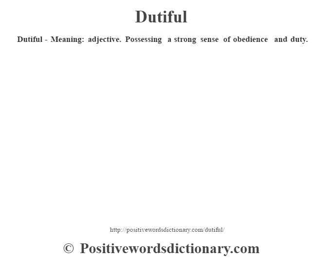 Dutiful - Meaning: adjective. Possessing a strong sense of obedience and duty.