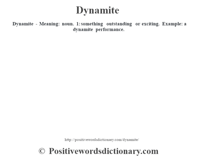 Dynamite - Meaning: noun. 1: something outstanding or exciting. Example: a dynamite performance.