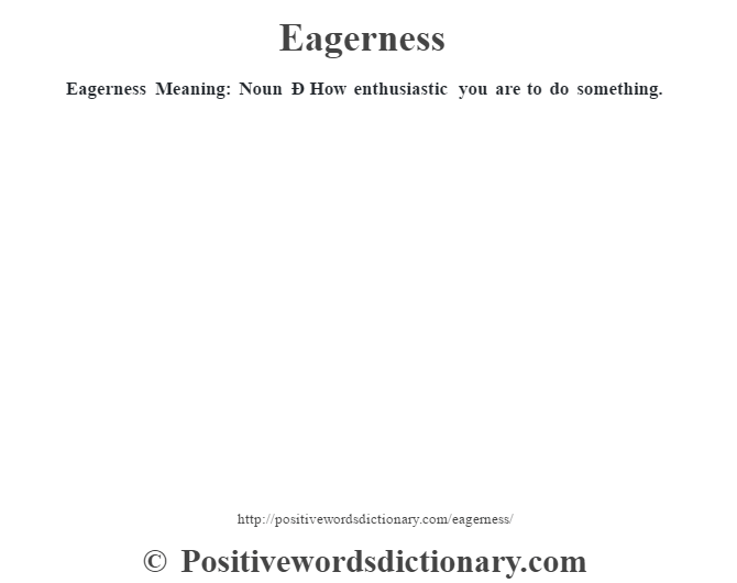 Eagerness  Meaning: Noun Ð How enthusiastic you are to do something.