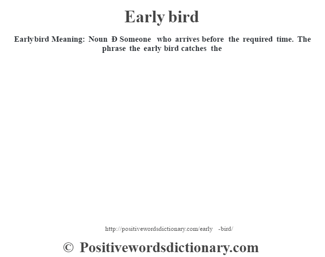 Early bird  Meaning:  Noun Ð Someone who arrives before the required time. The phrase the early bird catches the