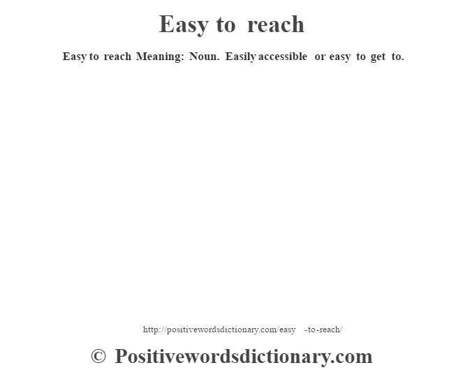 Easy to reach Meaning: Noun. Easily accessible or easy to get to.