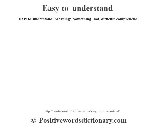 Easy to understand  Meaning: Something not difficult comprehend.