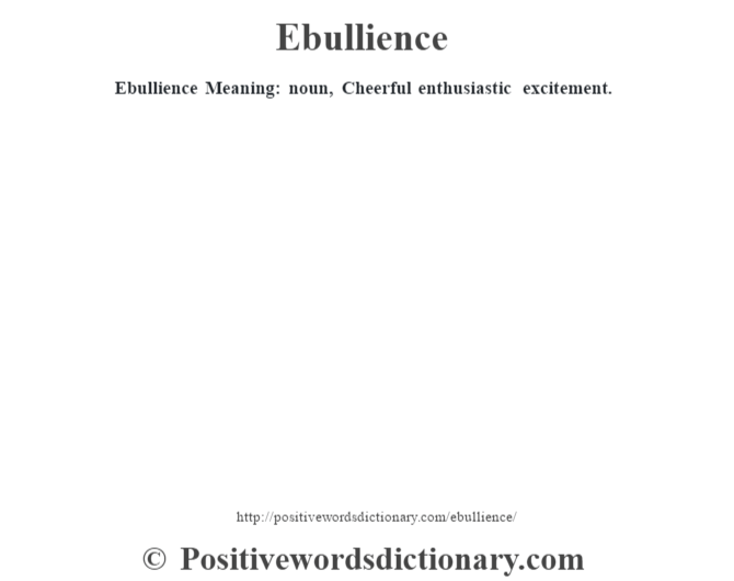 Ebullience Meaning: noun, Cheerful enthusiastic excitement.