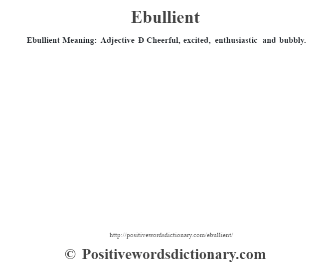 Ebullient Meaning: Adjective Ð Cheerful, excited, enthusiastic and bubbly.