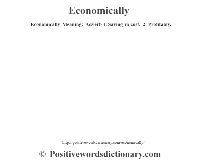 Economically  Meaning: Adverb 1: Saving in cost. 2: Profitably.
