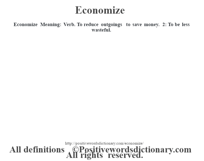 Economize  Meaning: Verb. To reduce outgoings to save money. 2: To be less wasteful.