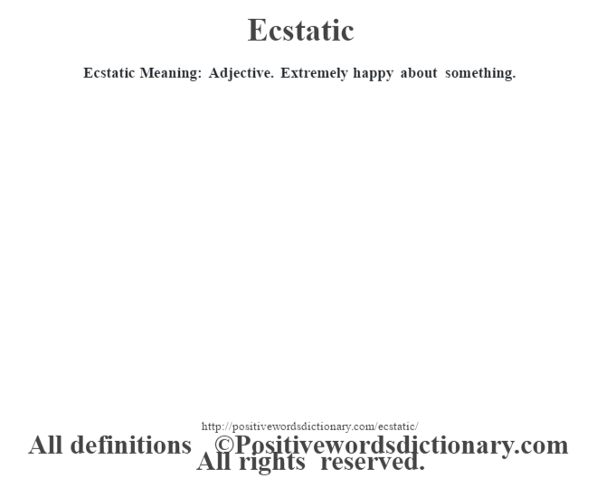 Ecstatic  Meaning: Adjective. Extremely happy about something.