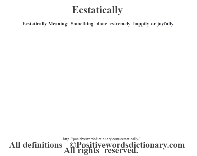 Ecstatically  Meaning: Something done extremely happily or joyfully.