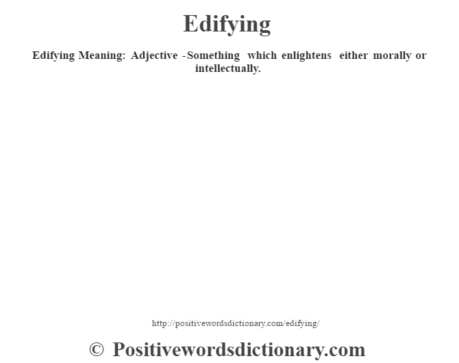 Edifying  Meaning: Adjective -Something which enlightens either morally or intellectually.