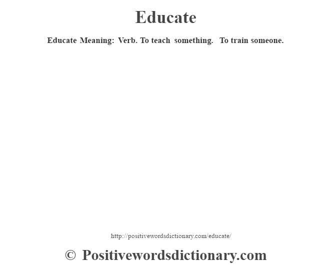 Educate  Meaning: Verb. To teach something. To train someone.