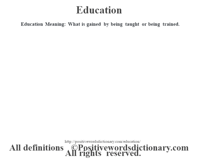 Education  Meaning:  What is gained by being taught or being trained.