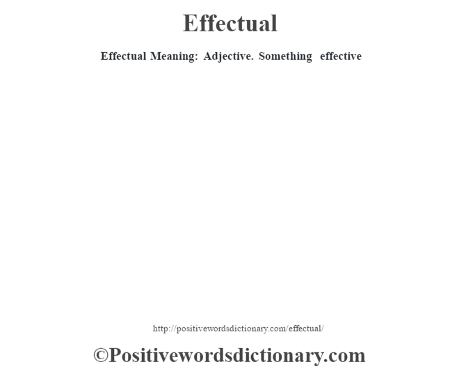 Effectual  Meaning: Adjective. Something effective