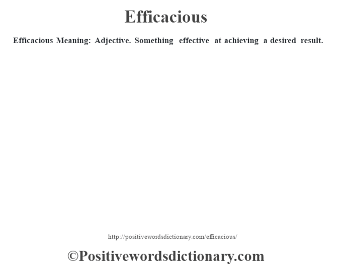 Efficacious  Meaning: Adjective. Something effective at achieving a desired result.