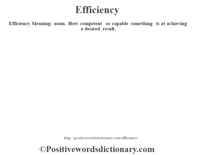 Efficiency  Meaning: noun. How competent or capable something is at achieving a desired result.