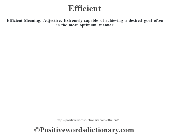 Efficient  Meaning:  Adjective. Extremely capable of achieving a desired goal often in the most optimum manner.