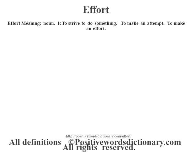 Effort  Meaning: noun. 1: To strive to do something. To make an attempt.  To make an effort.