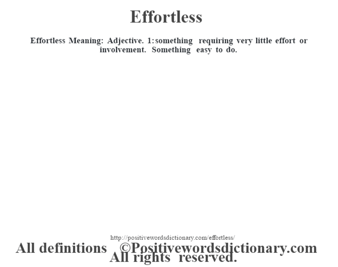 Effortless  Meaning: Adjective. 1: something requiring very little effort or involvement. Something easy to do.