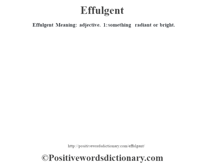 Effulgent  Meaning: adjective. 1: something radiant or bright.