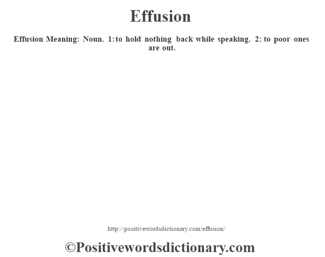 Effusion  Meaning: Noun. 1: to hold nothing back while speaking. 2: to poor ones are out.