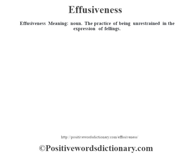 Effusiveness  Meaning: noun. The practice of being unrestrained in the expression of fellings.
