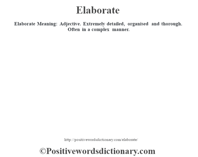 Elaborate  Meaning: Adjective. Extremely detailed, organised and thorough. Often in a complex manner.