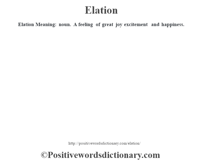 Elation  Meaning: noun. A feeling of great joy excitement and happiness.