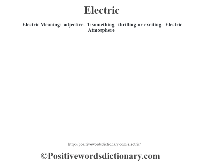 Electric  Meaning: adjective. 1: something thrilling or exciting. Electric Atmosphere
