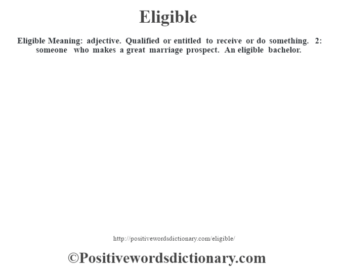 Eligible  Meaning: adjective. Qualified or entitled to receive or do something. 2: someone who makes a great marriage prospect. An eligible bachelor.